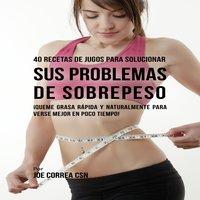 40 Recetas de Jugos Para Solucionar Sus Problemas de Sobrepeso - Joe Correa