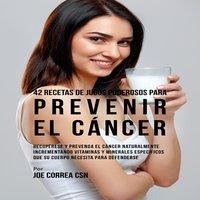 42 Recetas de Jugos Poderosos para Prevenir el Cáncer - Joe Correa
