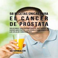 58 Recetas Únicas para el Cáncer de Próstata - Joe Correa CSN
