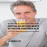45 Recetas de Jugos Efectivas Para Controlar Naturalmente su Presión Sanguínea Alta - Joe Correa