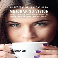 43 Recetas de Comidas para Mejorar Su Visión - Joe Correa