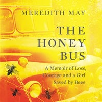 The Honey Bus: A Memoir of Loss, Courage and a Girl Saved by Bees - Meredith May
