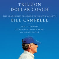Trillion Dollar Coach: The Leadership Playbook of Silicon Valley's Bill Campbell - Jonathan Rosenberg, Eric Schmidt, Alan Eagle