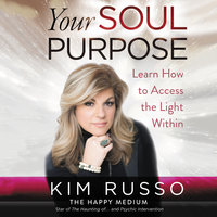 Your Soul Purpose: Learn How to Access the Light Within - Kim Russo