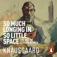 So Much Longing in So Little Space - Karl Ove Knausgaard