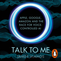 Talk to Me: Amazon, Google, Apple and the Race for Voice-Controlled AI - James Vlahos