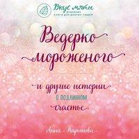 Ведерко мороженого и другие истории о подлинном счастье - Анна Кирьянова