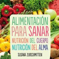Alimentación para sanar. Nutrición del cuerpo, nutrición del alma - Susana Zurschmitten