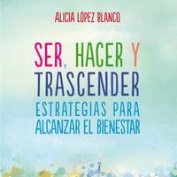 Ser, hacer y trascender. Estrategias para alcanzar el bienestar - Alicia López Blanco