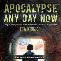Apocalypse Any Day Now: Deep Underground with America's Doomsday Preppers - Tea Krulos