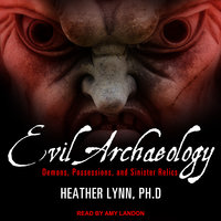 Evil Archaeology: Demons, Possessions, and Sinister Relics - Heather Lynn
