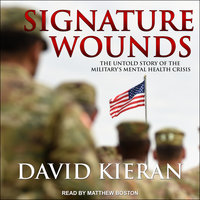 Signature Wounds: The Untold Story of the Military's Mental Health Crisis - David Kieran