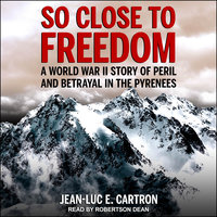 So Close to Freedom: A World War II Story of Peril and Betrayal in the Pyrenees - Jean-Luc E. Cartron