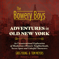 The Bowery Boys – Adventures in Old New York: An Unconventional Exploration of Manhattan's Historic Neighborhoods, Secret Spots and Colorful Characters - Tom Meyers, Greg Young
