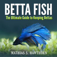Betta Fish: The Ultimate Guide to Keeping Bettas - Mathias S. Hawthorn