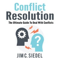 Conflict Resolution: The Ultimate Guide To Deal With Conflicts - Jim C. Siedel
