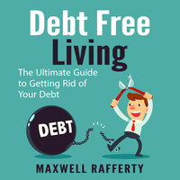 Debt Free Living: The Ultimate Guide to Getting Rid of Your Debt - Maxwell Rafferty
