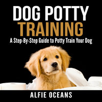 Dog Potty Training: A Step-By-Step Guide to Potty Train Your Dog - Alfie Oceans