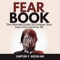 Fear Book: The Ultimate Guide to Conquer Your Fears Once and for All - Sampson P. Greenlane