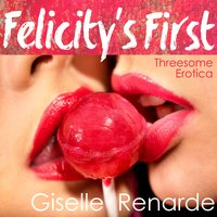 Felicity's First: Threesome Erotica - Giselle Renarde