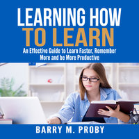 Learning How To Learn: An Effective Guide to Learn Faster, Remember More and be More Productive - Barry M Proby