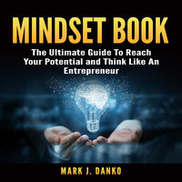 Mindset Book: The Ultimate Guide To Reach Your Potential and Think Like An Entrepreneur - Mark J. Danko