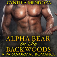 Paranormal Romance: Alpha Bear in The Backwoods (Paranormal Fantasy Shifter Romance Series) - Cynthia Mendoza