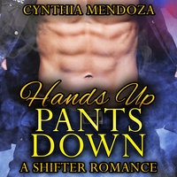 Shifter Romance: Hands Up, Pants Down (Bear Shapeshifter Police Romance) - Cynthia Mendoza
