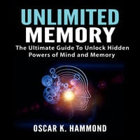 Unlimited Memory: The Ultimate Guide To Unlock Hidden Powers of Mind and Memory - Oscar K. Hammond