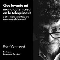 Que levante mi mano quien crea en la telequinesis: y otros mandamientos para corromper a la juventud - Kurt Vonnegut