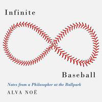 Infinite Baseball: Notes from a Philosopher at the Ballpark - Alva Noë