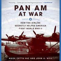 Pan Am at War: How the Airline Secretly Helped America Fight World War II - John H. Hill, Mark Cotta Vaz