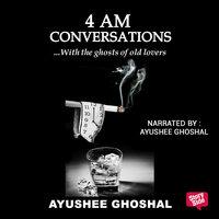 4 am Conversations - Ayushee Ghoshal