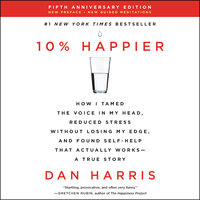 10% Happier Revised Edition: How I Tamed the Voice in My Head, Reduced Stress Without Losing My Edge, and Found Self-Help That Actually Works--A True Story - Dan Harris
