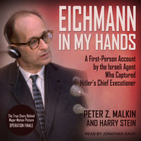 Eichmann in My Hands: A First-Person Account by the Israeli Agent Who Captured Hitler's Chief Executioner - Peter Z. Malkin, Harry Stein