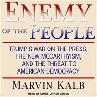 Enemy of the People: Trump's War on the Press, the New McCarthyism, and the Threat to American Democracy - Marvin Kalb