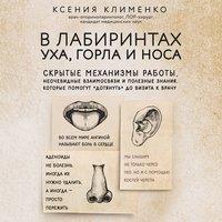 """В лабиринтах уха, горла и носа. Скрытые механизмы работы, неочевидные взаимосвязи и полезные знания, которые помогут """"дотянуть"""" до визита к врачу - Ксения Клименко"""
