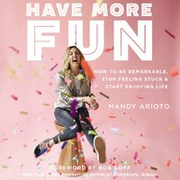 Have More Fun: How to Be Remarkable, Stop Feeling Stuck, and Start Enjoying Life - Mandy Arioto
