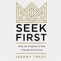 Seek First: How the Kindgom of God Changes Everything - Jeremy R. Treat