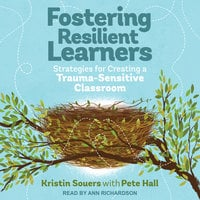 Fostering Resilient Learners: Strategies for Creating a Trauma-Sensitive Classroom - Pete Hall, Kristin Souers