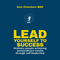 Lead Yourself to Success: Ordinary People Achieving Extraordinary Results Through Self-leadership - Alan Chambers
