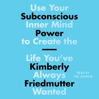 Subconscious Power: Use Your Inner Mind to Create the Life You've Always Wanted - Kimberly Friedmutter