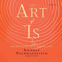 The Art of Is: Improvising as a Way of Life - Stephen Nachmanovitch