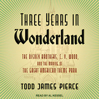 Three Years in Wonderland: The Disney Brothers, C. V. Wood, and the Making of the Great American Theme Park - Todd James Pierce