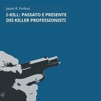 I-Kill: passato e presente dei killer professionisti - Jason Ray Forbus