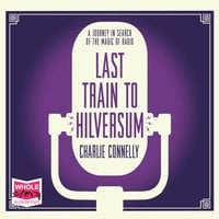 Last Train to Hilversum - Charlie Connelly