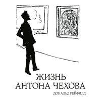 Жизнь Антона Чехова - Рейфилд Дональд, Дональд Рэйфилд