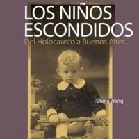 Los niños escondidos. Del Holocausto a Buenos Aires - Diana Wang