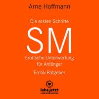 Die ersten Schritte SM: Erotische Unterwerfung für Anfänger (Erotik Ratgeber) - Arne Hoffmann