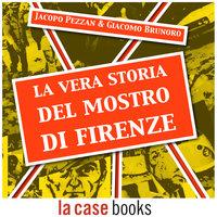 La vera storia del Mostro di Firenze - Giacomo Brunoro,Jacopo Pezzan